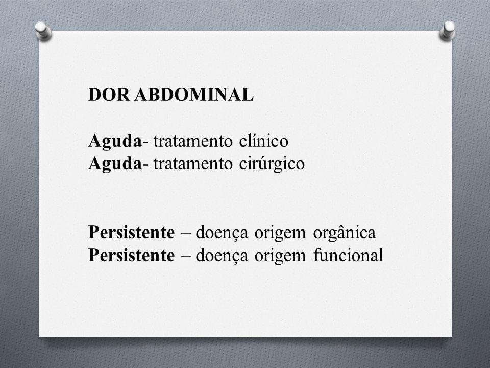 DOR ABDOMINAL Aguda- tratamento clínico Aguda- tratamento cirúrgico Persistente – doença origem orgânica Persistente – doença origem funcional