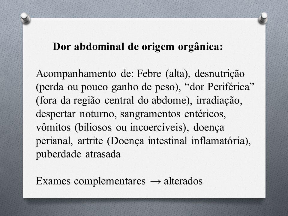 Dor abdominal de origem orgânica: Acompanhamento de: Febre (alta), desnutrição (perda ou pouco ganho de peso), dor Periférica (fora da região central do abdome), irradiação, despertar noturno, sangramentos entéricos, vômitos (biliosos ou incoercíveis), doença perianal, artrite (Doença intestinal inflamatória), puberdade atrasada Exames complementares → alterados