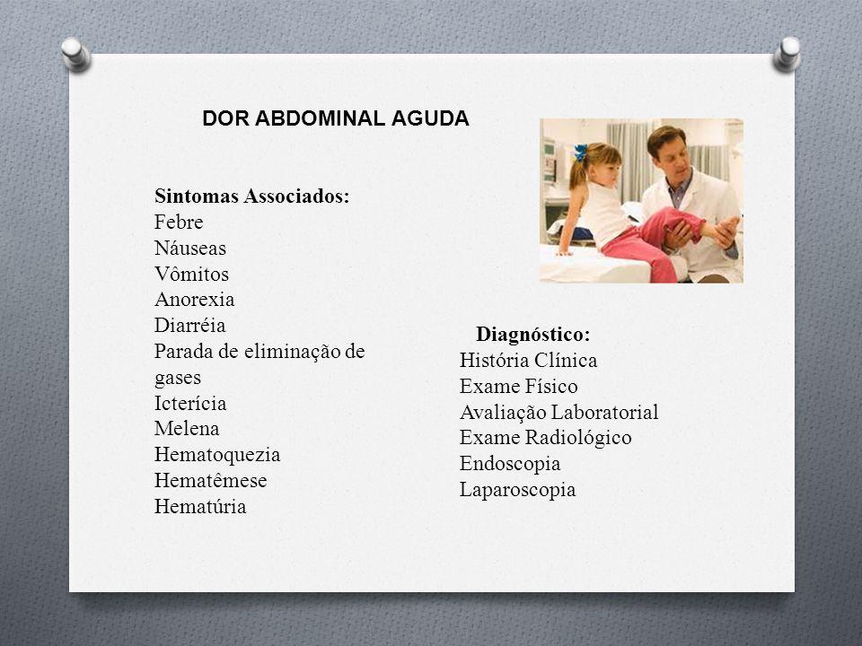 DOR ABDOMINAL AGUDA Principais causas CÓLICA INFANTIL Comum até o 3ª e 4ª mes de vida Se persistente, forte intensidade, acompanhada de estrias de sangue Pensar em APLV ITU, Doença de RGE GASTROENTERITE Febre, vômitos, dor abdominal e diarréia (Rotavírus, vírus de Norwalk, Adenovírus) Salmonela: doença autolimitada –dura 5-7 dias ( antibiótico: idosos, abaixo de 1ano e imunodeprimido/imunossuprimido ou séptico), evitar alimentos crus (animais) Giardia: dor abdominal aguda/ persistente Metronidazol, 5-7 dias