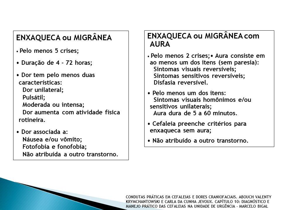 ENXAQUECA ou MIGRÂNEA Pelo menos 5 crises; Duração de 4 - 72 horas; Dor tem pelo menos duas características: Dor unilateral; Pulsátil; Moderada ou intensa; Dor aumenta com atividade física rotineira.