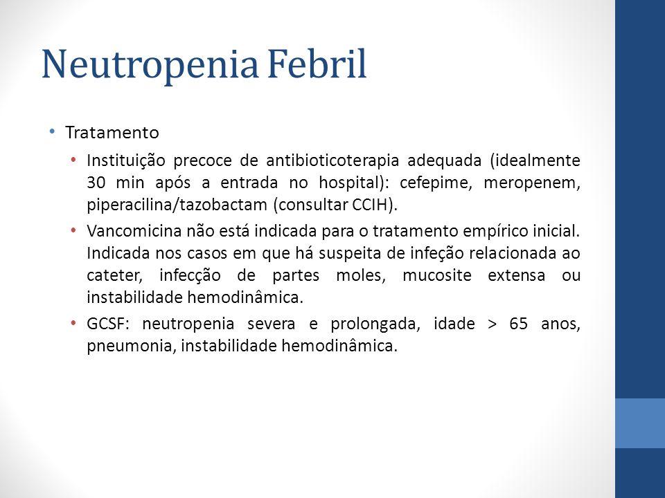 Neutropenia Febril Tratamento Instituição precoce de antibioticoterapia adequada (idealmente 30 min após a entrada no hospital): cefepime, meropenem, piperacilina/tazobactam (consultar CCIH).