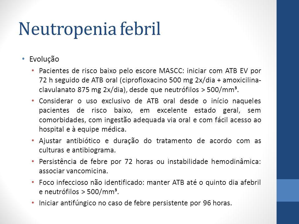 Neutropenia febril Evolução Pacientes de risco baixo pelo escore MASCC: iniciar com ATB EV por 72 h seguido de ATB oral (ciprofloxacino 500 mg 2x/dia + amoxicilina- clavulanato 875 mg 2x/dia), desde que neutrófilos > 500/mm³.
