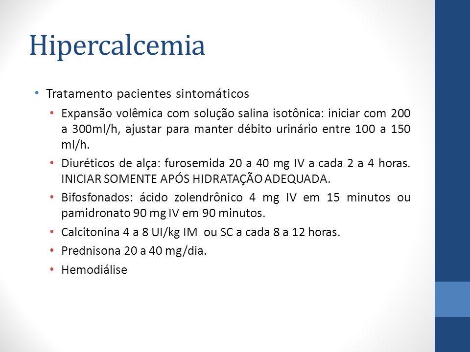 Hipercalcemia Tratamento pacientes sintomáticos Expansão volêmica com solução salina isotônica: iniciar com 200 a 300ml/h, ajustar para manter débito urinário entre 100 a 150 ml/h.