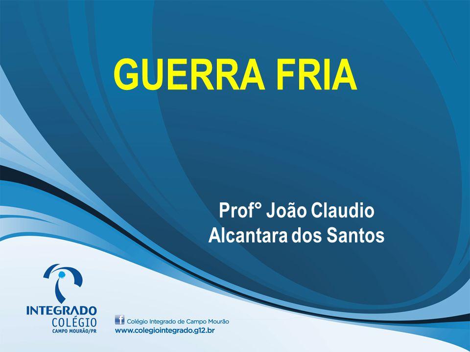 GUERRA FRIA Prof° João Claudio Alcantara dos Santos