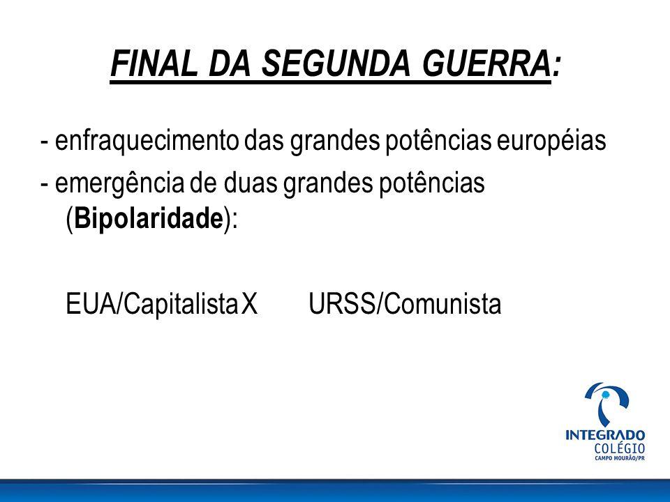 FINAL DA SEGUNDA GUERRA: - enfraquecimento das grandes potências européias - emergência de duas grandes potências ( Bipolaridade ): EUA/CapitalistaXUR