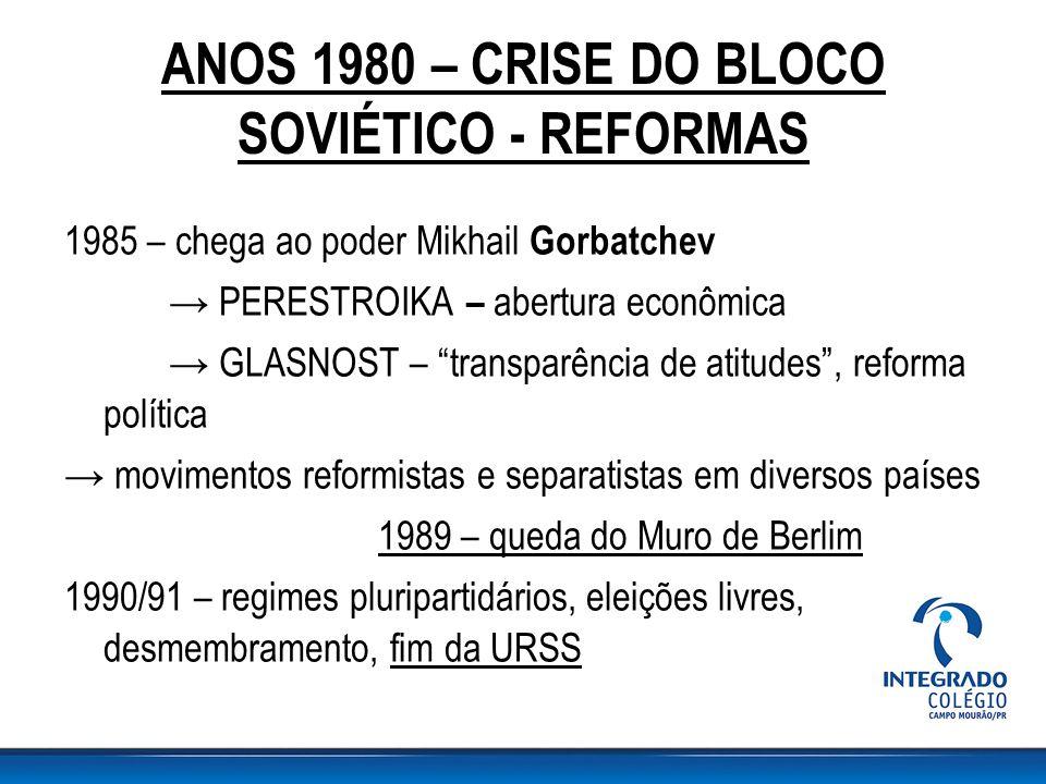"ANOS 1980 – CRISE DO BLOCO SOVIÉTICO - REFORMAS 1985 – chega ao poder Mikhail Gorbatchev → PERESTROIKA – abertura econômica → GLASNOST – ""transparênci"