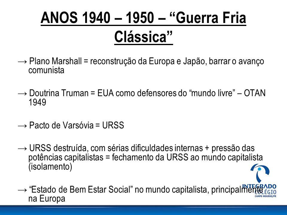 """ANOS 1940 – 1950 – """"Guerra Fria Clássica"""" → Plano Marshall = reconstrução da Europa e Japão, barrar o avanço comunista → Doutrina Truman = EUA como de"""