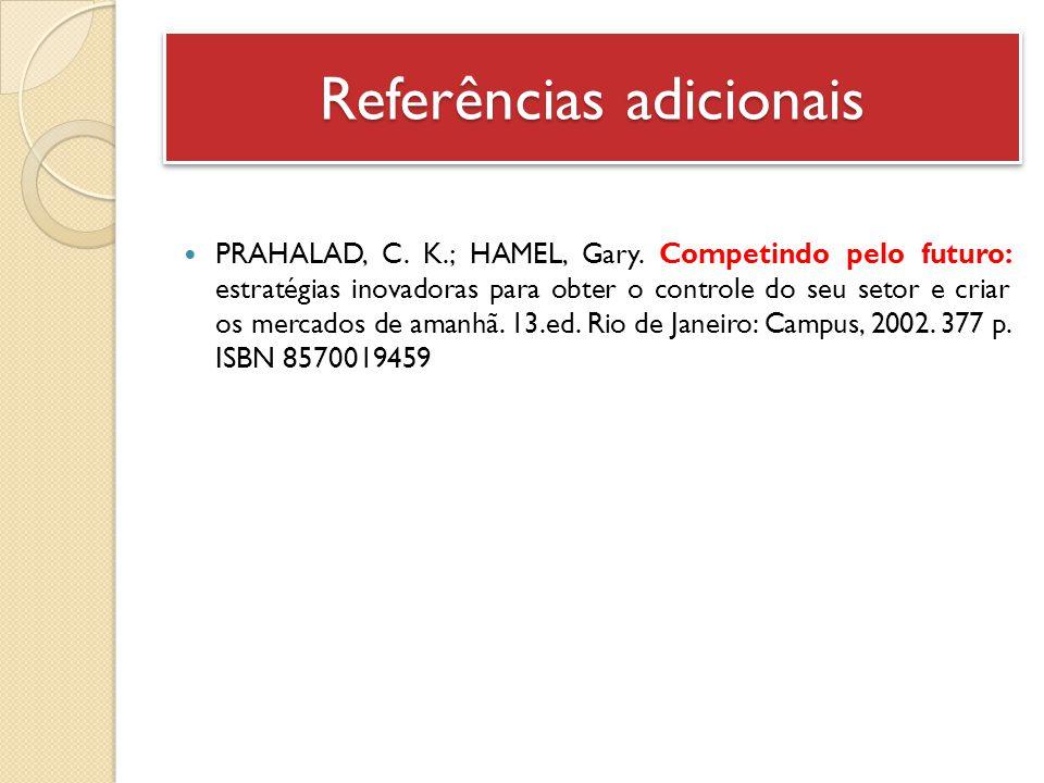 Referências adicionais PRAHALAD, C. K.; HAMEL, Gary. Competindo pelo futuro: estratégias inovadoras para obter o controle do seu setor e criar os merc