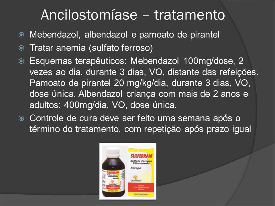 Ancilostomíase – tratamento  Mebendazol, albendazol e pamoato de pirantel  Tratar anemia (sulfato ferroso)  Esquemas terapêuticos: Mebendazol 100mg/dose, 2 vezes ao dia, durante 3 dias, VO, distante das refeições.