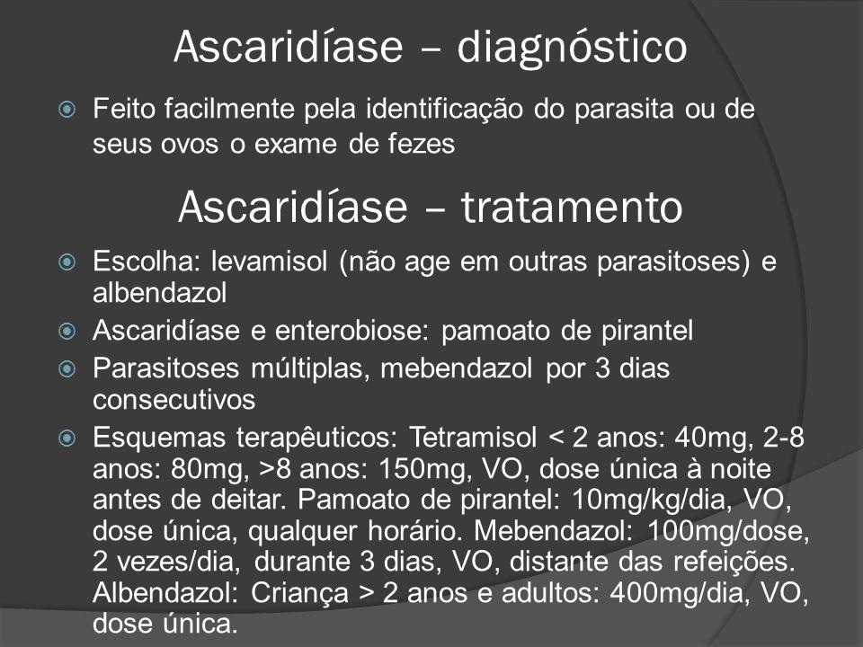 Ascaridíase – diagnóstico  Feito facilmente pela identificação do parasita ou de seus ovos o exame de fezes Ascaridíase – tratamento  Escolha: levamisol (não age em outras parasitoses) e albendazol  Ascaridíase e enterobiose: pamoato de pirantel  Parasitoses múltiplas, mebendazol por 3 dias consecutivos  Esquemas terapêuticos: Tetramisol 8 anos: 150mg, VO, dose única à noite antes de deitar.