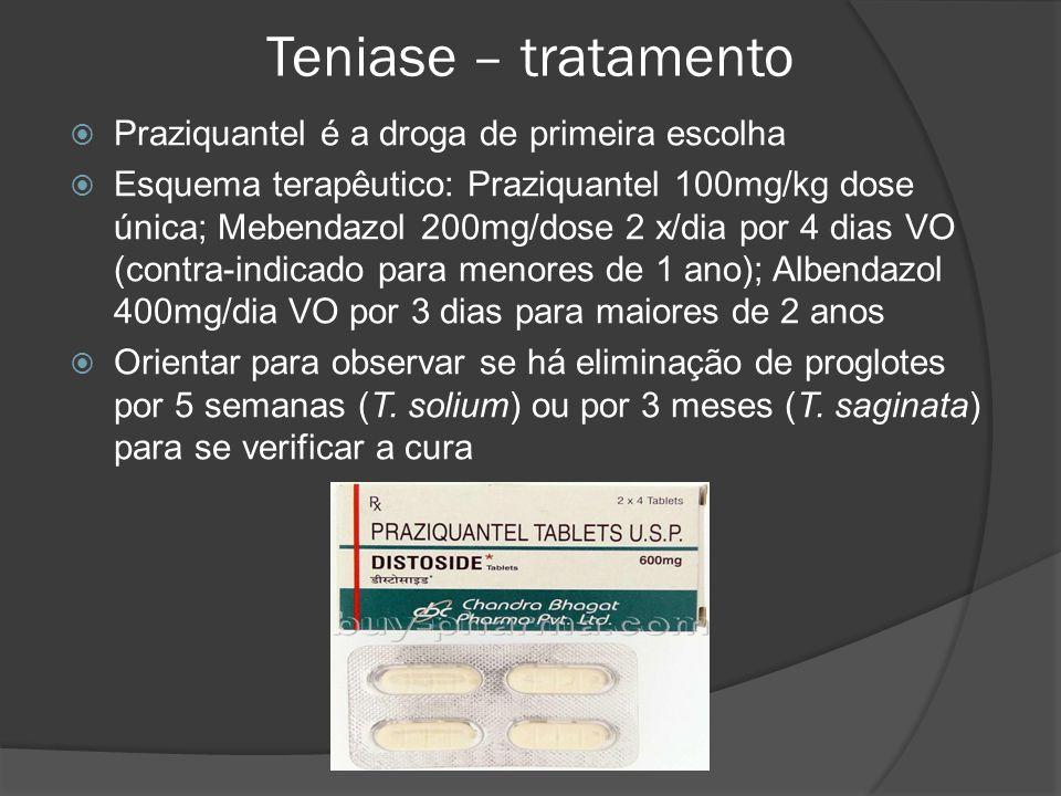Teniase – tratamento  Praziquantel é a droga de primeira escolha  Esquema terapêutico: Praziquantel 100mg/kg dose única; Mebendazol 200mg/dose 2 x/dia por 4 dias VO (contra-indicado para menores de 1 ano); Albendazol 400mg/dia VO por 3 dias para maiores de 2 anos  Orientar para observar se há eliminação de proglotes por 5 semanas (T.