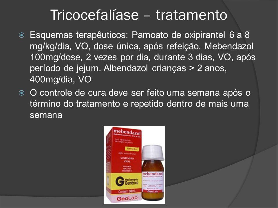 Tricocefalíase – tratamento  Esquemas terapêuticos: Pamoato de oxipirantel 6 a 8 mg/kg/dia, VO, dose única, após refeição.