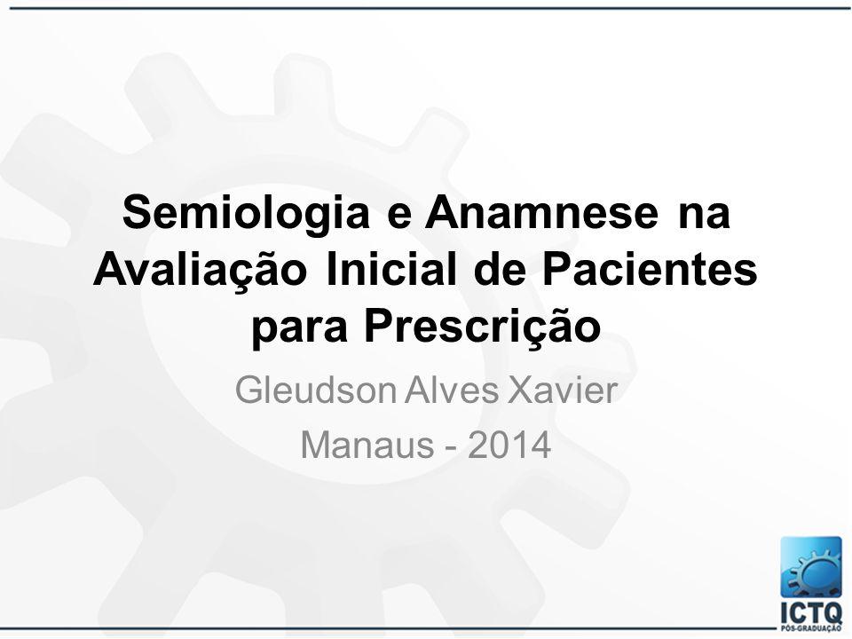 Semiologia e Anamnese na Avaliação Inicial de Pacientes para Prescrição Gleudson Alves Xavier Manaus - 2014