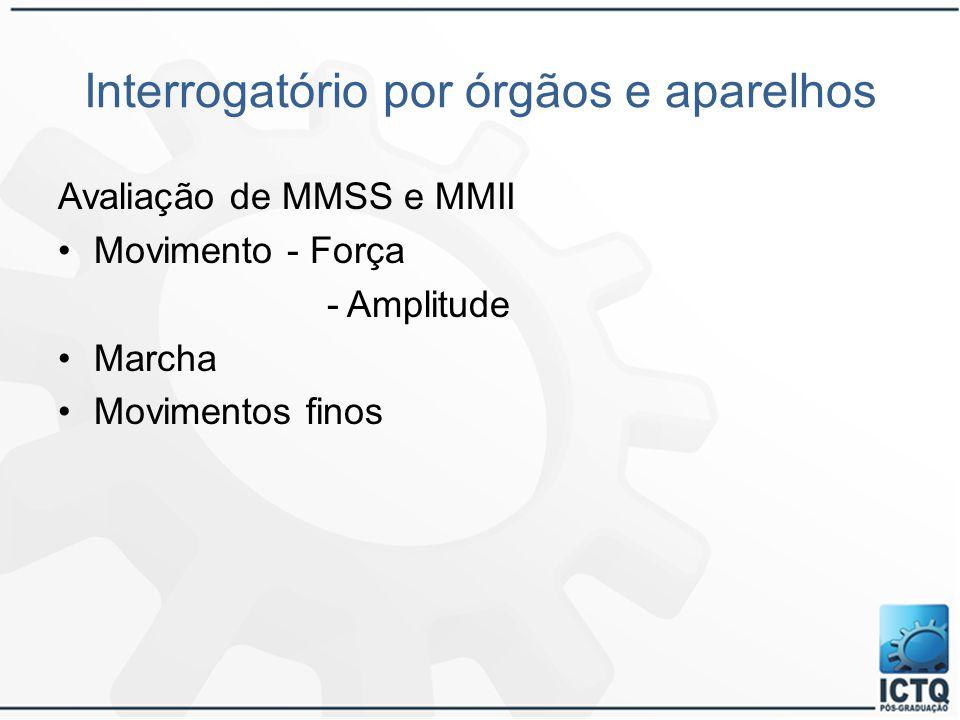 Interrogatório por órgãos e aparelhos Avaliação de MMSS e MMII Movimento - Força - Amplitude Marcha Movimentos finos