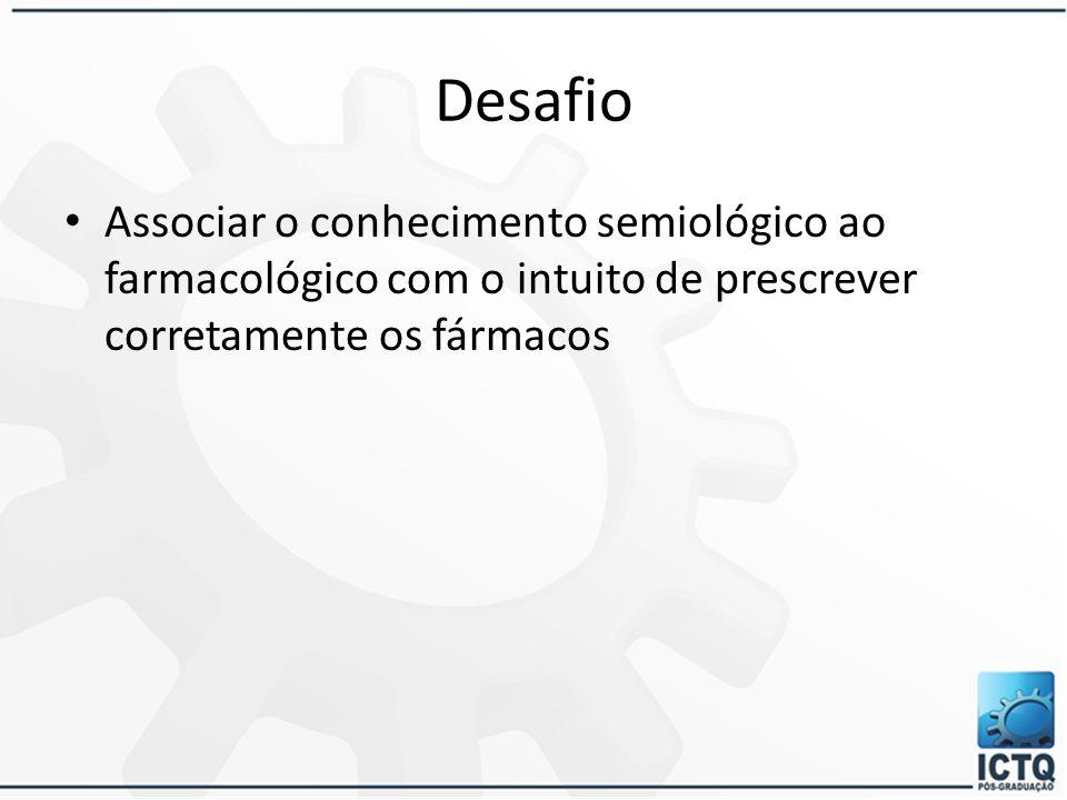 Desafio Associar o conhecimento semiológico ao farmacológico com o intuito de prescrever corretamente os fármacos