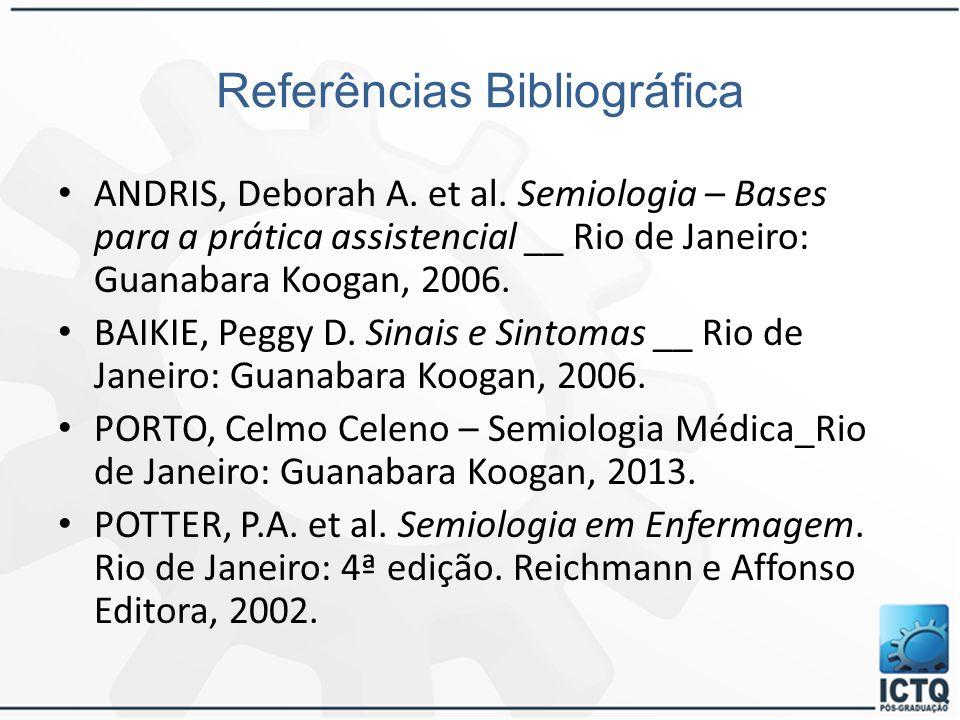 Referências Bibliográfica ANDRIS, Deborah A. et al. Semiologia – Bases para a prática assistencial __ Rio de Janeiro: Guanabara Koogan, 2006. BAIKIE,