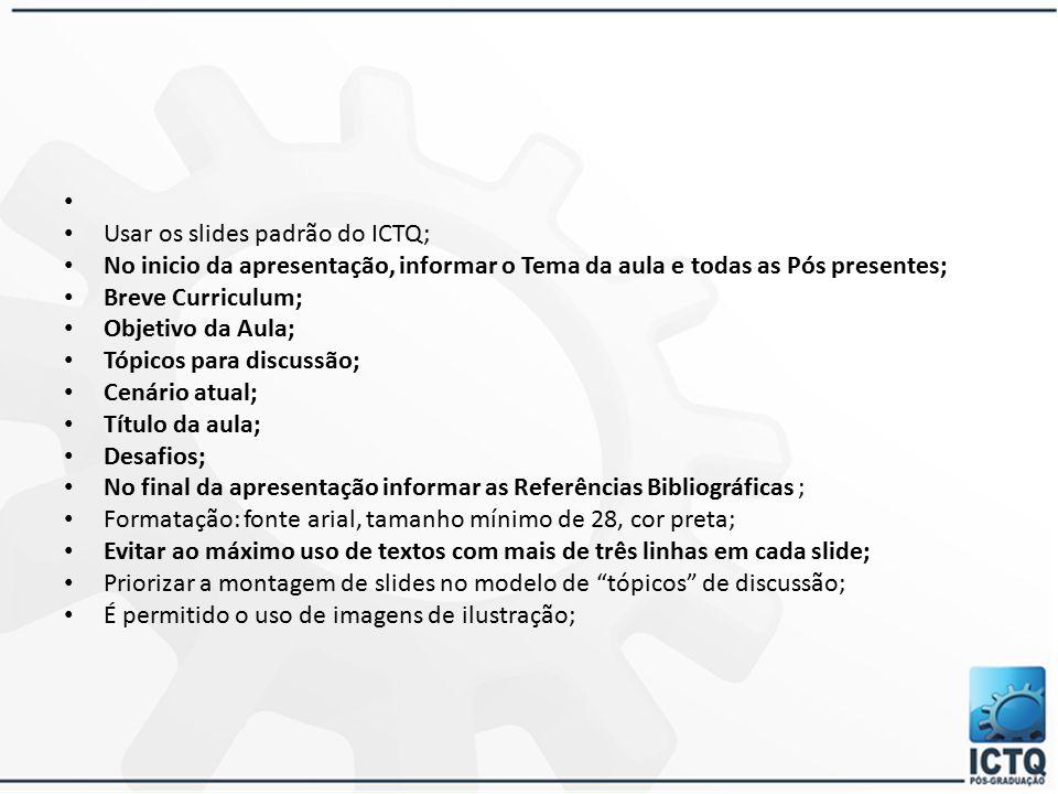 Usar os slides padrão do ICTQ; No inicio da apresentação, informar o Tema da aula e todas as Pós presentes; Breve Curriculum; Objetivo da Aula; Tópico