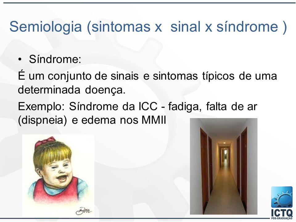 Semiologia (sintomas x sinal x síndrome ) Síndrome: É um conjunto de sinais e sintomas típicos de uma determinada doença. Exemplo: Síndrome da ICC - f