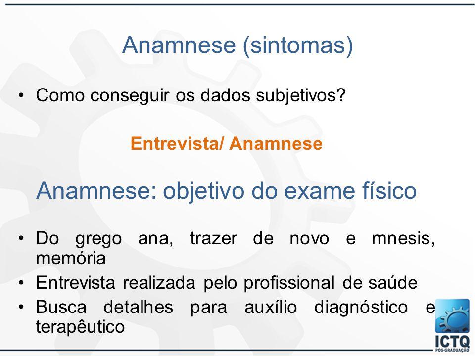 Anamnese (sintomas) Como conseguir os dados subjetivos? Entrevista/ Anamnese Anamnese: objetivo do exame físico Do grego ana, trazer de novo e mnesis,
