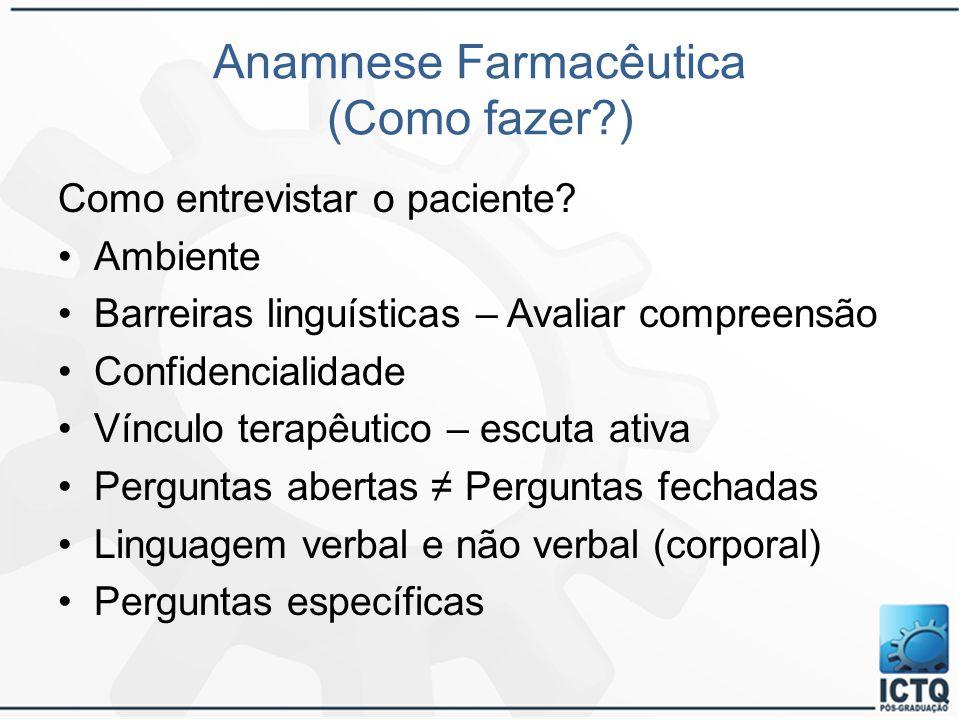 Anamnese Farmacêutica (Como fazer?) Como entrevistar o paciente? Ambiente Barreiras linguísticas – Avaliar compreensão Confidencialidade Vínculo terap