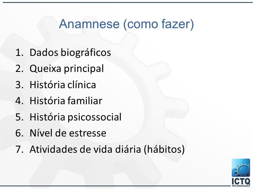 Anamnese (como fazer) 1.Dados biográficos 2.Queixa principal 3.História clínica 4.História familiar 5.História psicossocial 6.Nível de estresse 7.Ativ