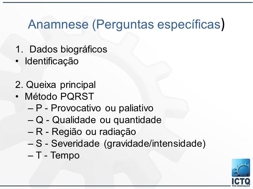 Anamnese (Perguntas específicas ) 1.Dados biográficos Identificação 2. Queixa principal Método PQRST –P - Provocativo ou paliativo –Q - Qualidade ou q