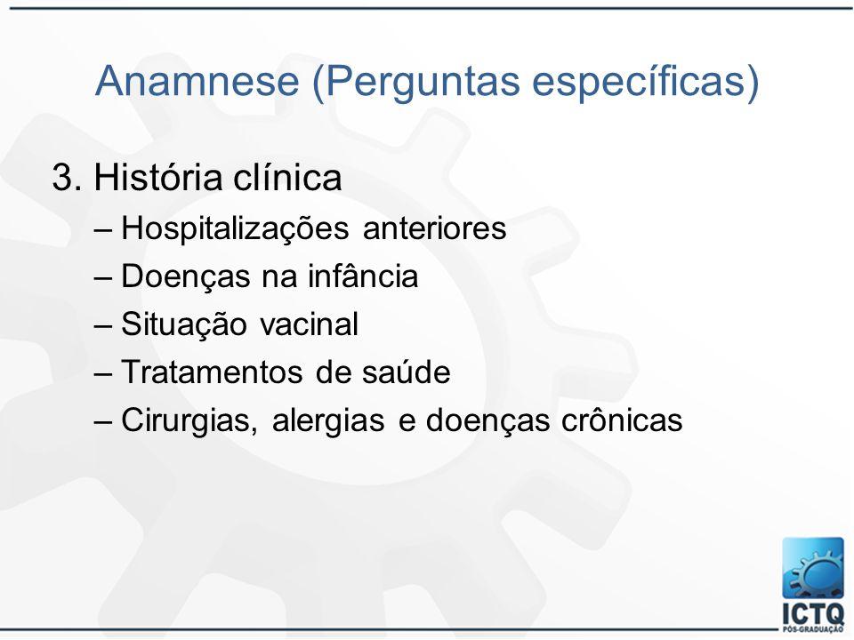 Anamnese (Perguntas específicas) 3. História clínica –Hospitalizações anteriores –Doenças na infância –Situação vacinal –Tratamentos de saúde –Cirurgi