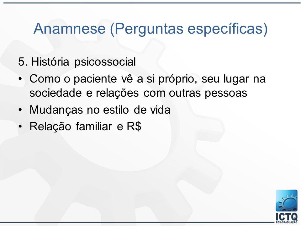 Anamnese (Perguntas específicas) 5. História psicossocial Como o paciente vê a si próprio, seu lugar na sociedade e relações com outras pessoas Mudanç
