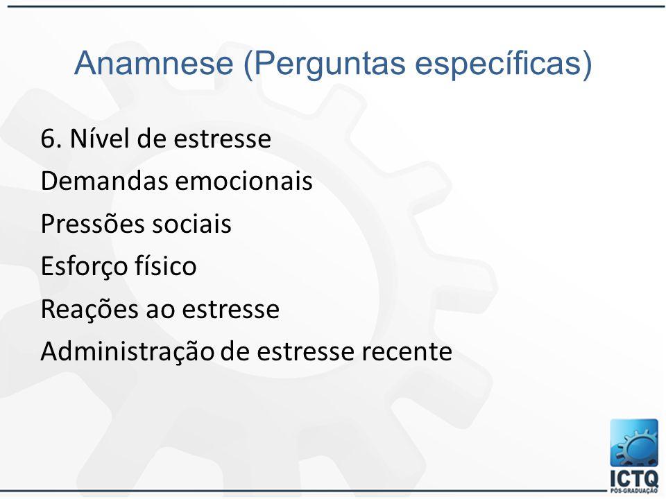 Anamnese (Perguntas específicas) 6. Nível de estresse Demandas emocionais Pressões sociais Esforço físico Reações ao estresse Administração de estress