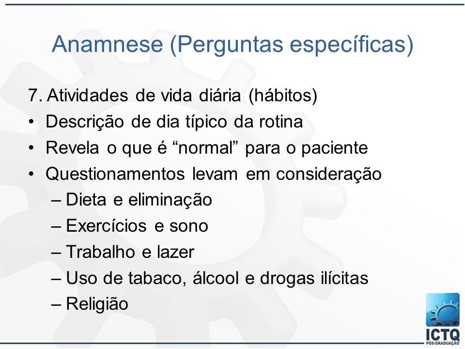 """Anamnese (Perguntas específicas) 7. Atividades de vida diária (hábitos) Descrição de dia típico da rotina Revela o que é """"normal"""" para o paciente Ques"""