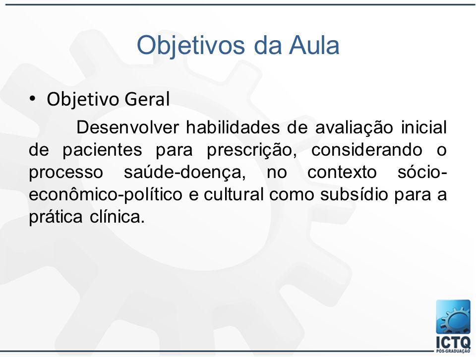 Objetivos da Aula Objetivo Geral Desenvolver habilidades de avaliação inicial de pacientes para prescrição, considerando o processo saúde-doença, no c