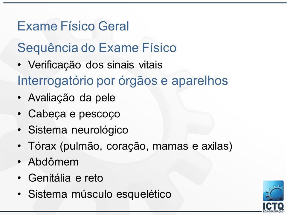 Exame Físico Geral Sequência do Exame Físico Verificação dos sinais vitais Interrogatório por órgãos e aparelhos Avaliação da pele Cabeça e pescoço Si