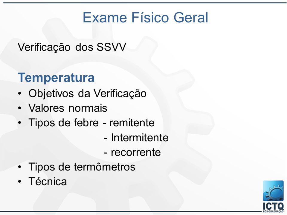 Exame Físico Geral Verificação dos SSVV Temperatura Objetivos da Verificação Valores normais Tipos de febre - remitente - Intermitente - recorrente Ti