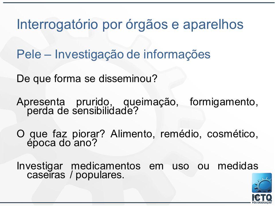 43 Interrogatório por órgãos e aparelhos Pele – Investigação de informações De que forma se disseminou? Apresenta prurido, queimação, formigamento, pe