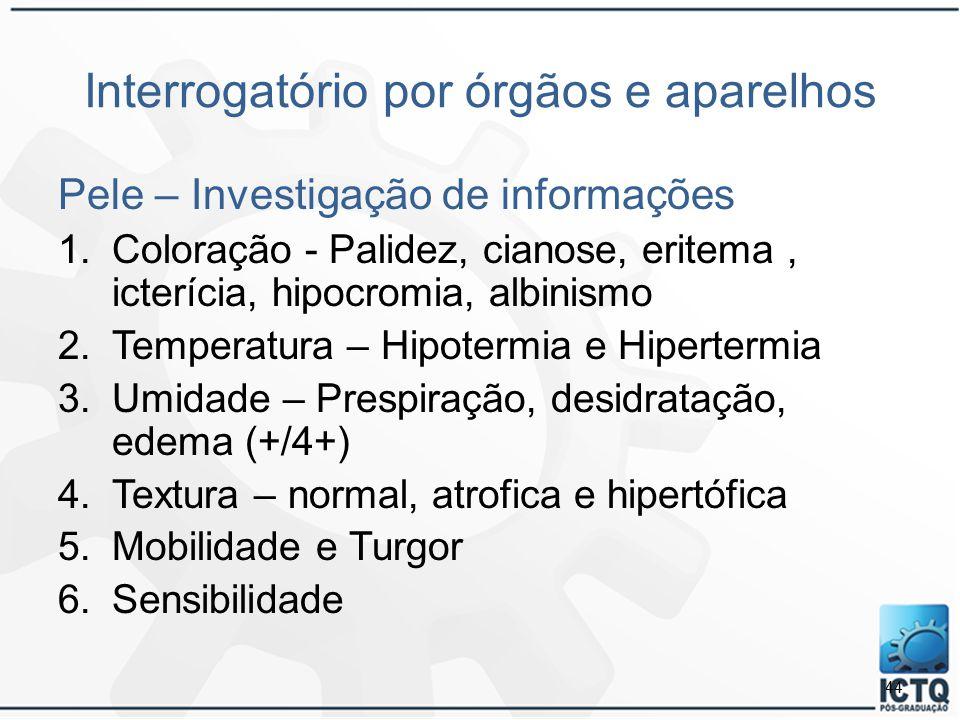 Interrogatório por órgãos e aparelhos Pele – Investigação de informações 1.Coloração - Palidez, cianose, eritema, icterícia, hipocromia, albinismo 2.T