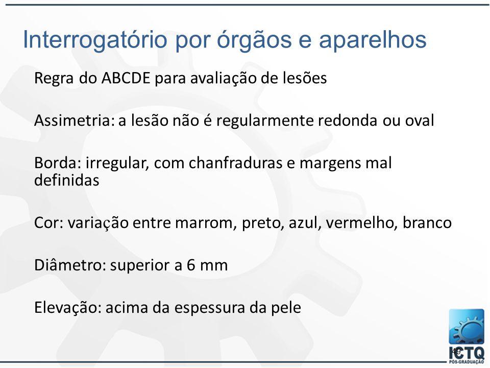 49 Interrogatório por órgãos e aparelhos Regra do ABCDE para avaliação de lesões Assimetria: a lesão não é regularmente redonda ou oval Borda: irregul