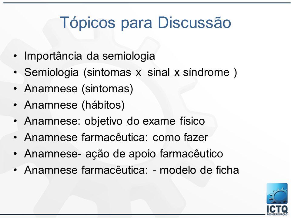 Tópicos para Discussão Importância da semiologia Semiologia (sintomas x sinal x síndrome ) Anamnese (sintomas) Anamnese (hábitos) Anamnese: objetivo d