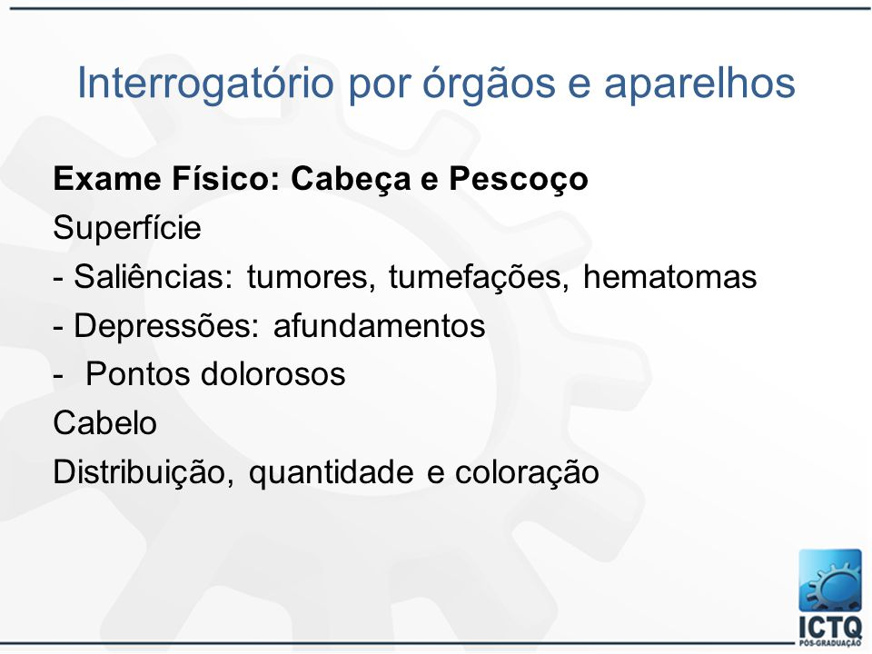 Interrogatório por órgãos e aparelhos Exame Físico: Cabeça e Pescoço Superfície - Saliências: tumores, tumefações, hematomas - Depressões: afundamento