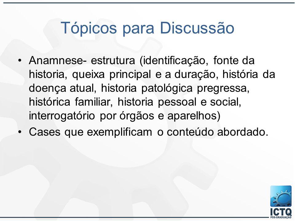 Tópicos para Discussão Anamnese- estrutura (identificação, fonte da historia, queixa principal e a duração, história da doença atual, historia patológ