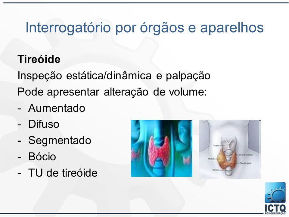 Interrogatório por órgãos e aparelhos Tireóide Inspeção estática/dinâmica e palpação Pode apresentar alteração de volume: -Aumentado -Difuso -Segmenta