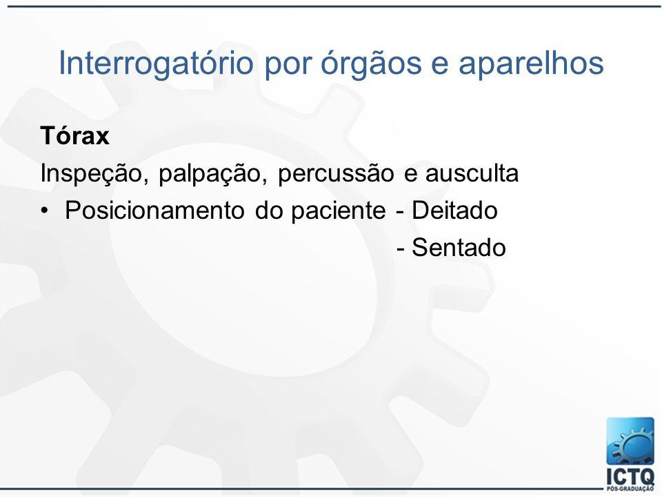 Interrogatório por órgãos e aparelhos Tórax Inspeção, palpação, percussão e ausculta Posicionamento do paciente - Deitado - Sentado
