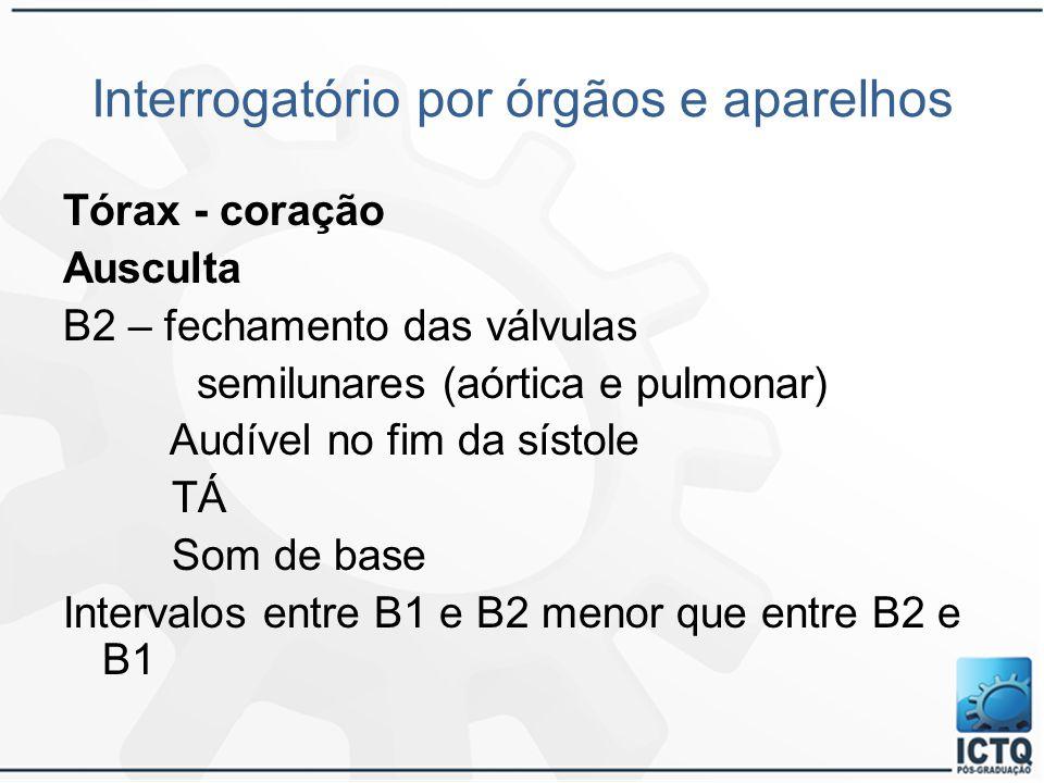 Interrogatório por órgãos e aparelhos Tórax - coração Ausculta B2 – fechamento das válvulas semilunares (aórtica e pulmonar) Audível no fim da sístole