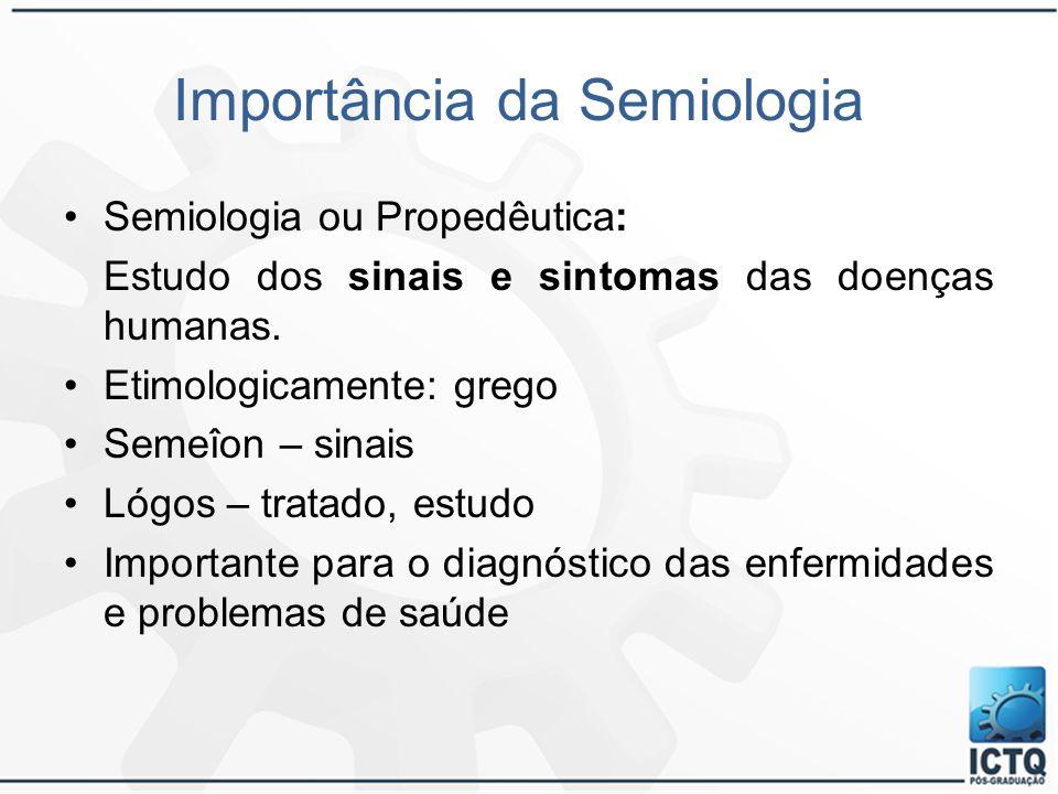 Importância da Semiologia Semiologia ou Propedêutica: Estudo dos sinais e sintomas das doenças humanas. Etimologicamente: grego Semeîon – sinais Lógos