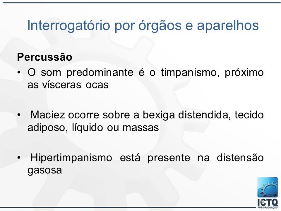 95 Interrogatório por órgãos e aparelhos Percussão O som predominante é o timpanismo, próximo as vísceras ocas Maciez ocorre sobre a bexiga distendida
