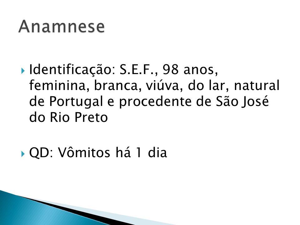  Identificação: S.E.F., 98 anos, feminina, branca, viúva, do lar, natural de Portugal e procedente de São José do Rio Preto  QD: Vômitos há 1 dia