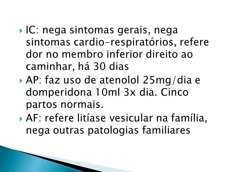  IC: nega sintomas gerais, nega sintomas cardio-respiratórios, refere dor no membro inferior direito ao caminhar, há 30 dias  AP: faz uso de atenolo