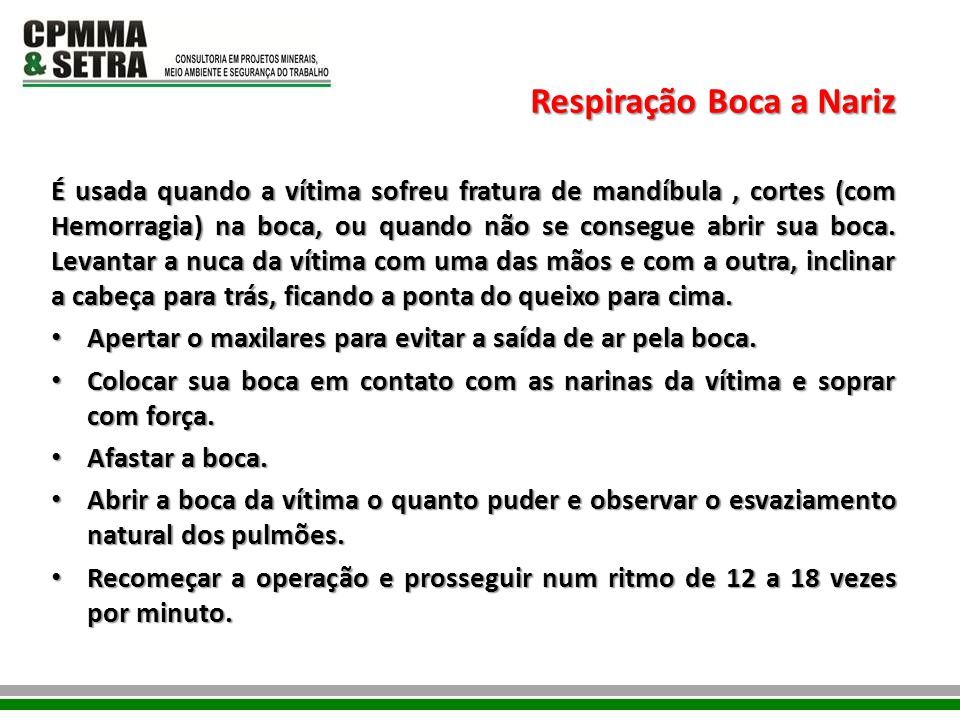 Respiração Boca a Nariz É usada quando a vítima sofreu fratura de mandíbula, cortes (com Hemorragia) na boca, ou quando não se consegue abrir sua boca