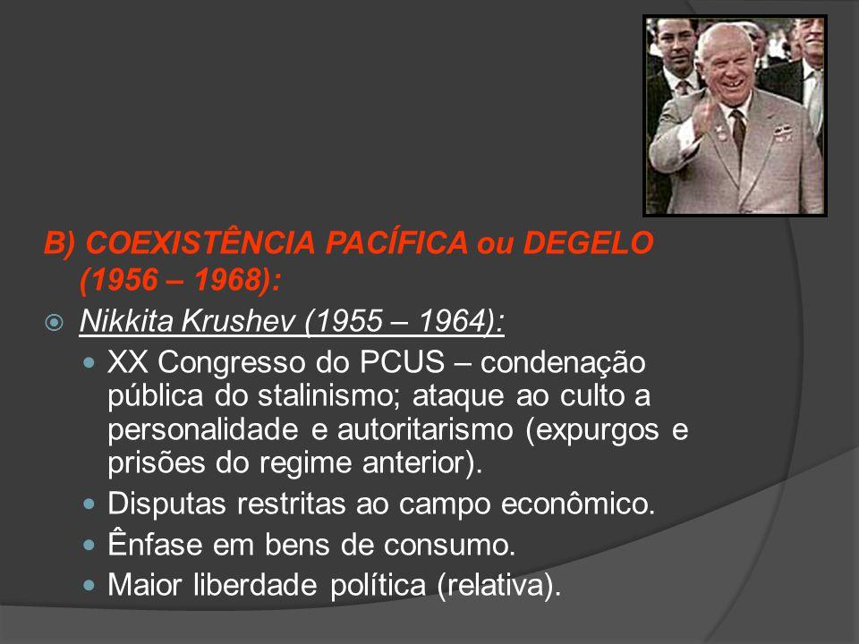 B) COEXISTÊNCIA PACÍFICA ou DEGELO (1956 – 1968):  Nikkita Krushev (1955 – 1964): XX Congresso do PCUS – condenação pública do stalinismo; ataque ao