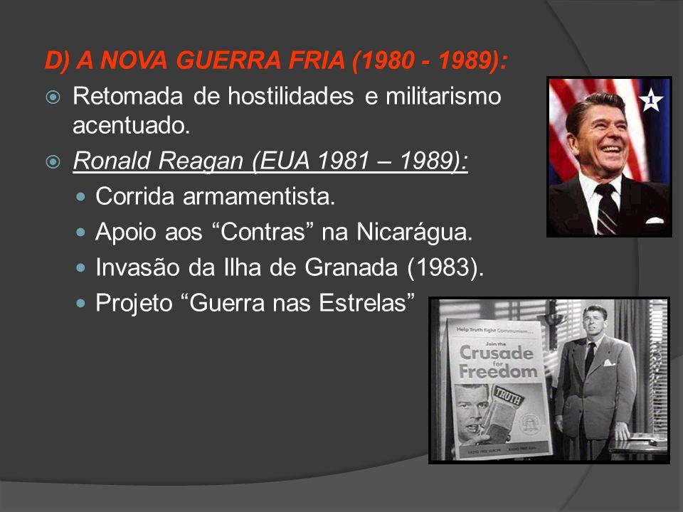 D) A NOVA GUERRA FRIA (1980 - 1989):  Retomada de hostilidades e militarismo acentuado.  Ronald Reagan (EUA 1981 – 1989): Corrida armamentista. Apoi