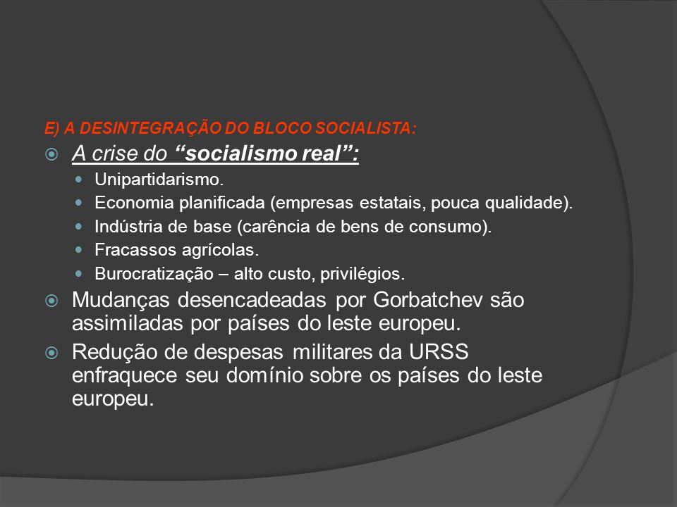 "E) A DESINTEGRAÇÃO DO BLOCO SOCIALISTA:  A crise do ""socialismo real"": Unipartidarismo. Economia planificada (empresas estatais, pouca qualidade). In"